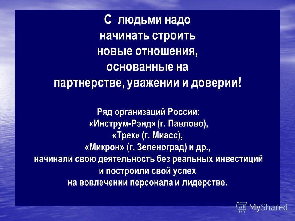 С людьми надо начинать строить новые отношения, основанные на партнерстве, уважении и доверии! Ряд организаций России: «Инструм-Рэнд» (г. Павлово), «Трек» (г. Миасс), «Микрон» (г. Зеленоград) и др., начинали свою деятельность без реальных инвестиций