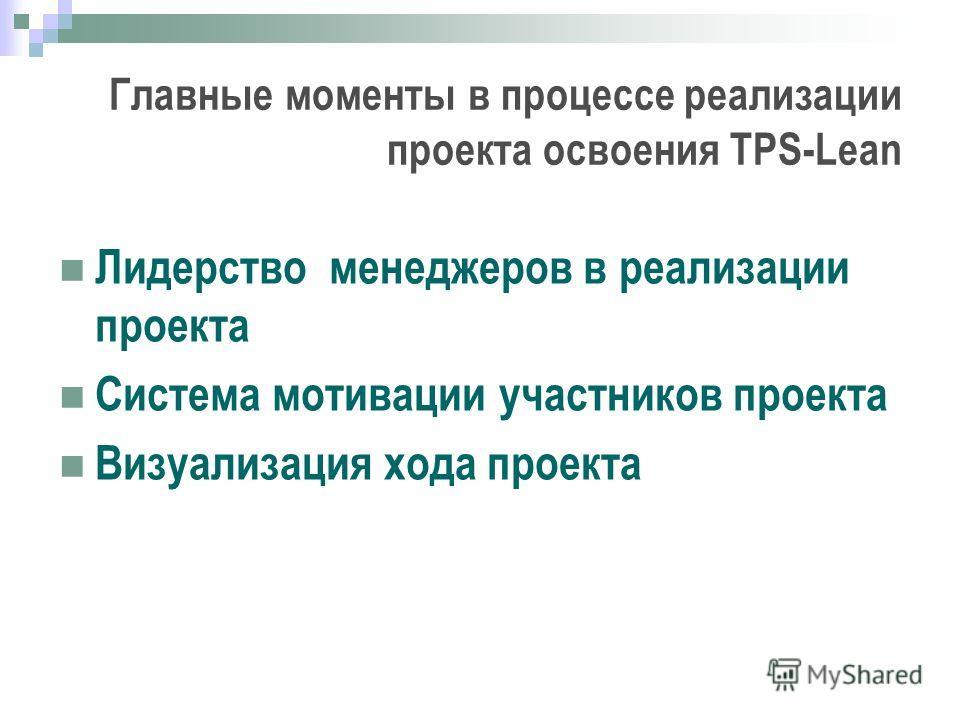 Главные моменты в процессе реализации проекта освоения TPS-Lean Лидерство менеджеров в реализации проекта Система мотивации участников проекта Визуализация хода проекта