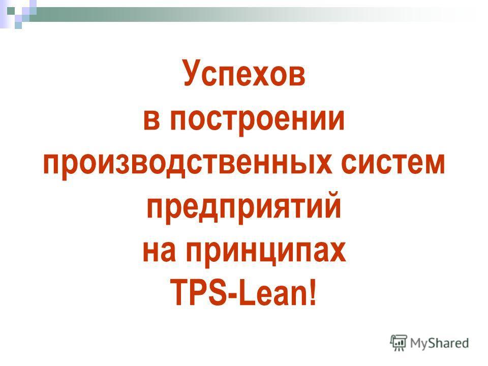 Успехов в построении производственных систем предприятий на принципах TPS-Lean!