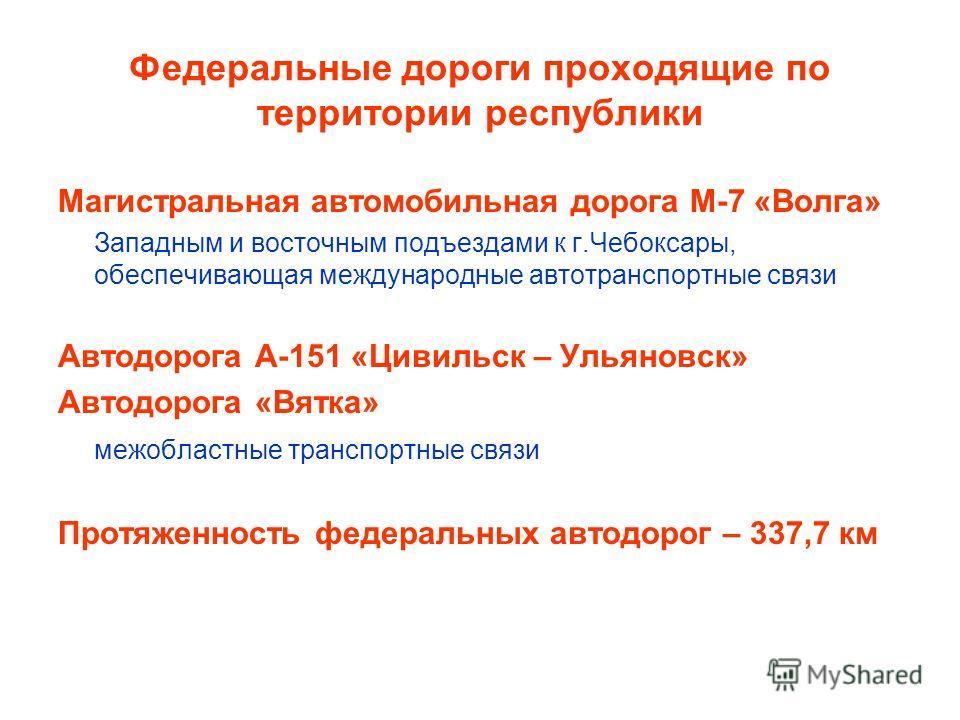 Федеральные дороги проходящие по территории республики Магистральная автомобильная дорога М-7 «Волга» Западным и восточным подъездами к г.Чебоксары, обеспечивающая международные автотранспортные связи Автодорога А-151 «Цивильск – Ульяновск» Автодорог