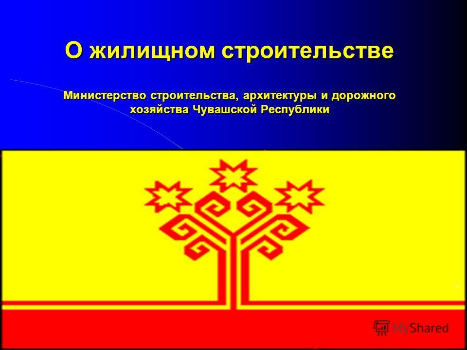 О жилищном строительстве Министерство строительства, архитектуры и дорожного хозяйства Чувашской Республики