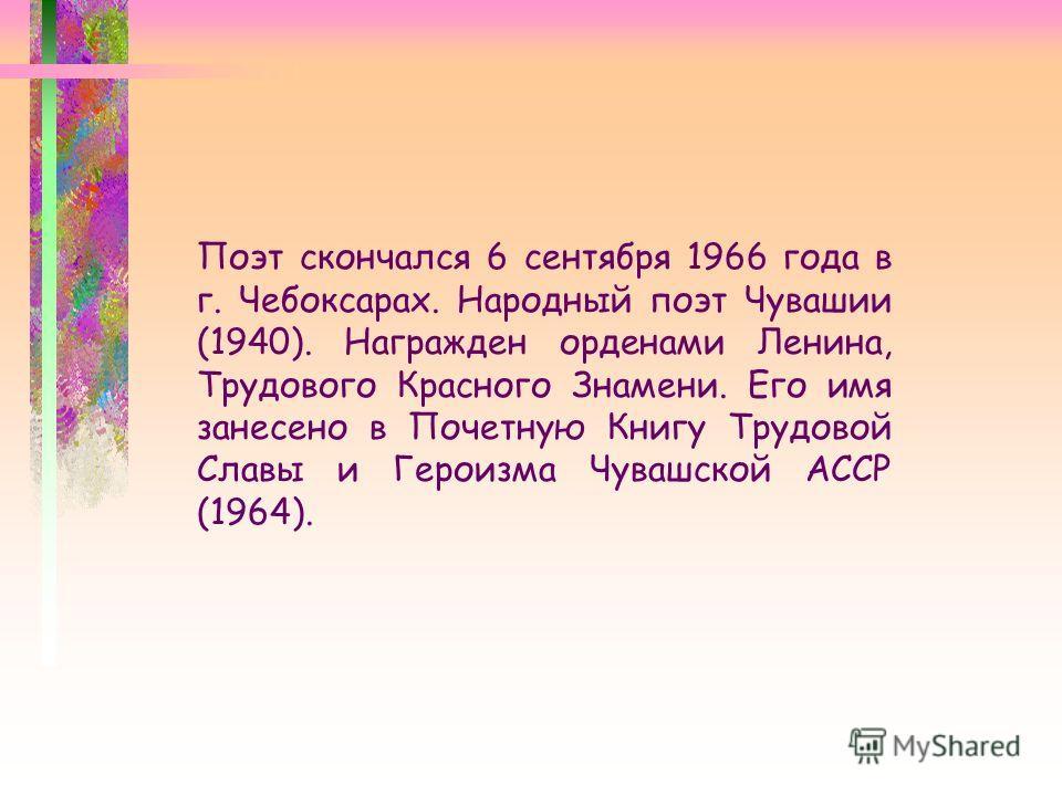 Поэт скончался 6 сентября 1966 года в г. Чебоксарах. Народный поэт Чувашии (1940). Награжден орденами Ленина, Трудового Красного Знамени. Его имя занесено в Почетную Книгу Трудовой Славы и Героизма Чувашской АССР (1964).