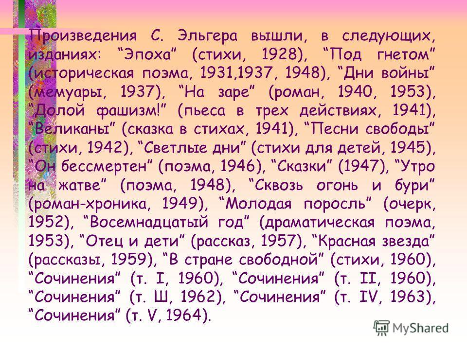 Произведения С. Эльгера вышли, в следующих, изданиях: Эпоха (стихи, 1928), Под гнетом (историческая поэма, 1931,1937, 1948), Дни войны (мемуары, 1937), На заре (роман, 1940, 1953), Долой фашизм! (пьеса в трех действиях, 1941), Великаны (сказка в стих