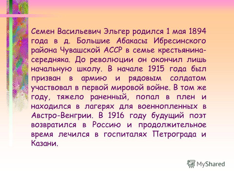 Семен Васильевич Эльгер родился 1 мая 1894 года в д. Большие Абакасы Ибресинского района Чувашской АССР в семье крестьянина- середняка. До революции он окончил лишь начальную школу. В начале 1915 года был призван в армию и рядовым солдатом участвовал