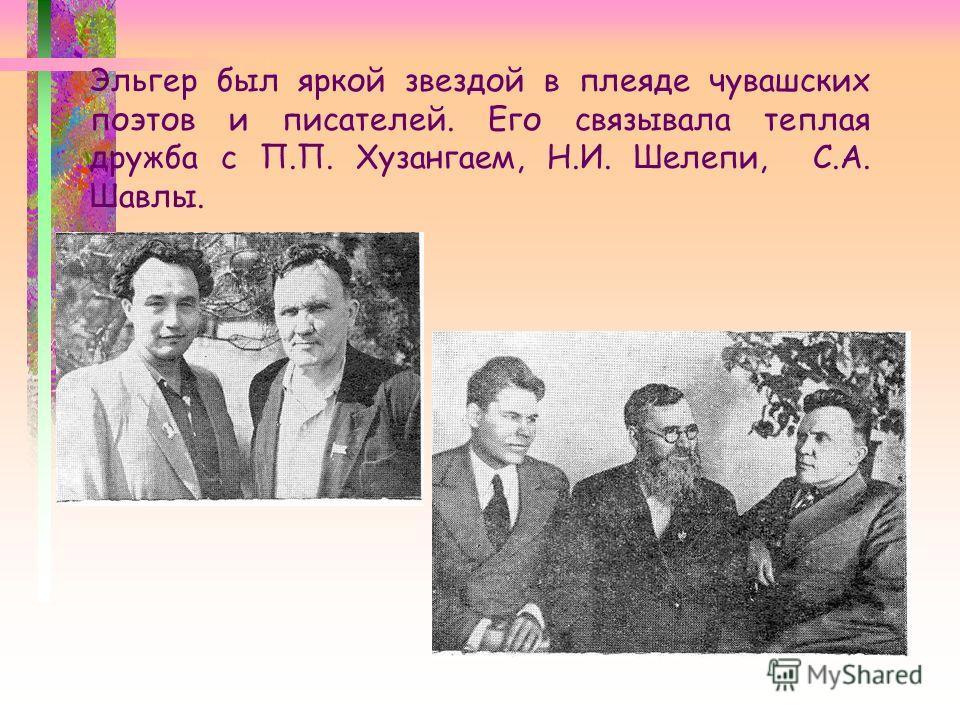 Эльгер был яркой звездой в плеяде чувашских поэтов и писателей. Его связывала теплая дружба с П.П. Хузангаем, Н.И. Шелепи, С.А. Шавлы.