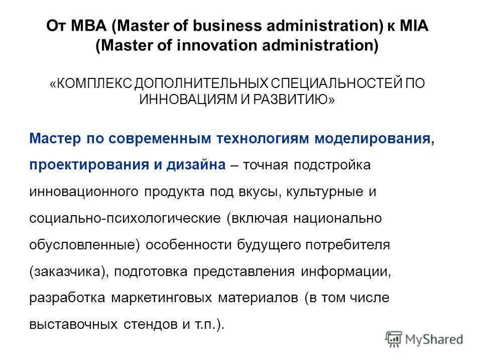 От MBA (Master of business administration) к MIA (Master of innovation administration) Мастер по современным технологиям моделирования, проектирования и дизайна – точная подстройка инновационного продукта под вкусы, культурные и социально-психологиче