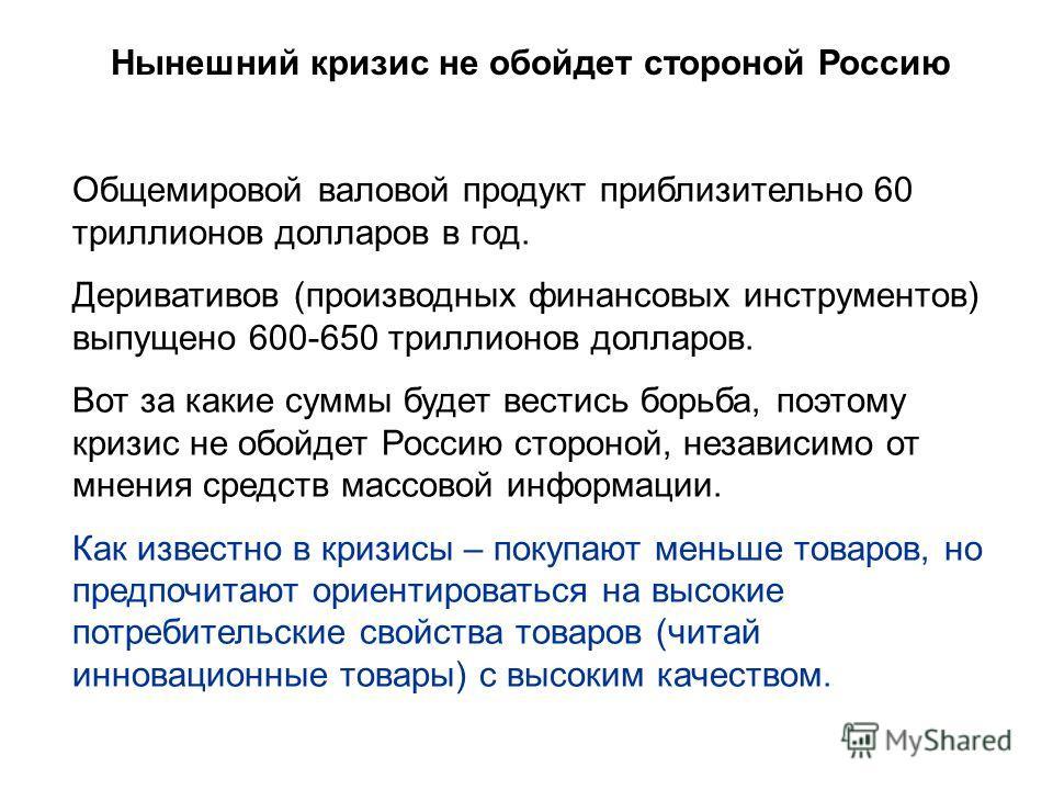 Нынешний кризис не обойдет стороной Россию Общемировой валовой продукт приблизительно 60 триллионов долларов в год. Деривативов (производных финансовых инструментов) выпущено 600-650 триллионов долларов. Вот за какие суммы будет вестись борьба, поэто
