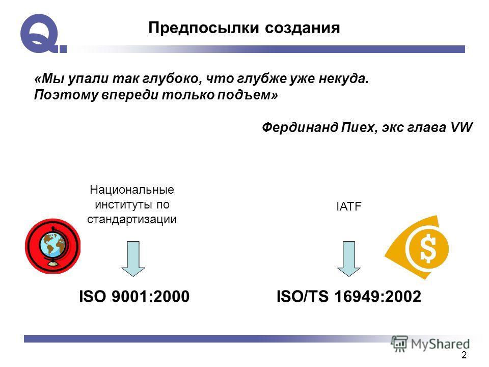 2 Предпосылки создания ISO 9001:2000ISO/TS 16949:2002 «Мы упали так глубоко, что глубже уже некуда. Поэтому впереди только подъем» Фердинанд Пиех, экс глава VW Национальные институты по стандартизации IATF