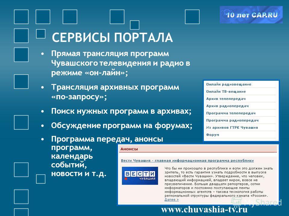 СЕРВИСЫ ПОРТАЛА www.chuvashia-tv.ru Прямая трансляция программ Чувашского телевидения и радио в режиме «он-лайн»; Трансляция архивных программ «по-запросу»; Поиск нужных программ в архивах; Обсуждение программ на форумах; Программа передач, анонсы пр