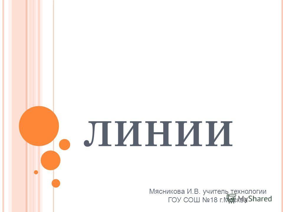ЛИНИИ Мясникова И.В. учитель технологии ГОУ СОШ 18 г.Москва