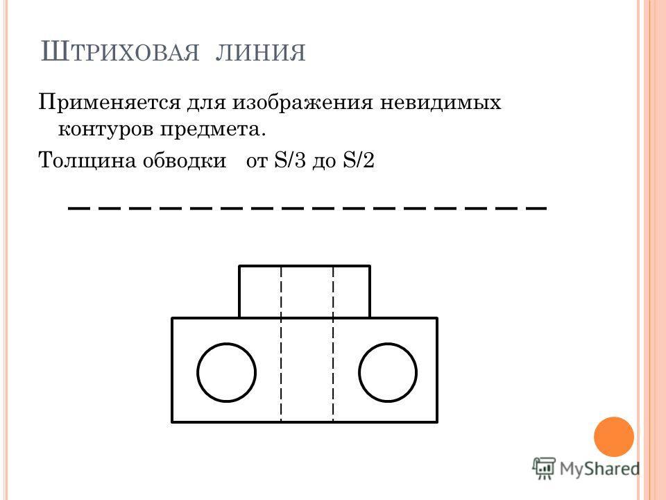 Ш ТРИХОВАЯ ЛИНИЯ Применяется для изображения невидимых контуров предмета. Толщина обводки от S/3 до S/2