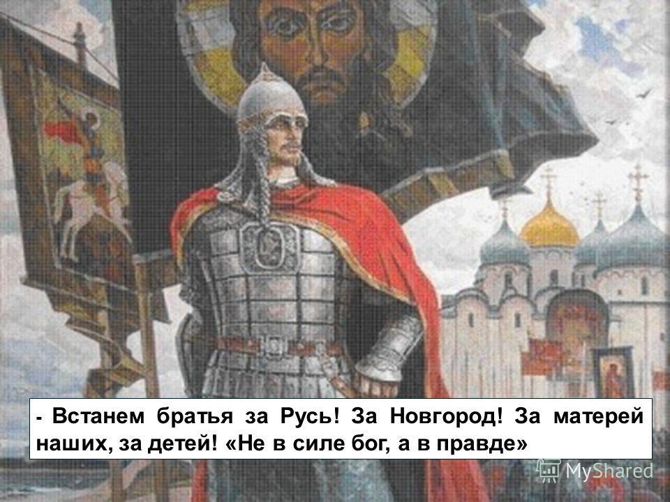 - Встанем братья за Русь! За Новгород! За матерей наших, за детей! «Не в силе бог, а в правде»