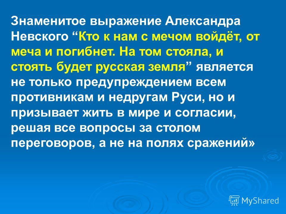 Знаменитое выражение Александра Невского Кто к нам с мечом войдёт, от меча и погибнет. На том стояла, и стоять будет русская земля является не только предупреждением всем противникам и недругам Руси, но и призывает жить в мире и согласии, решая все в