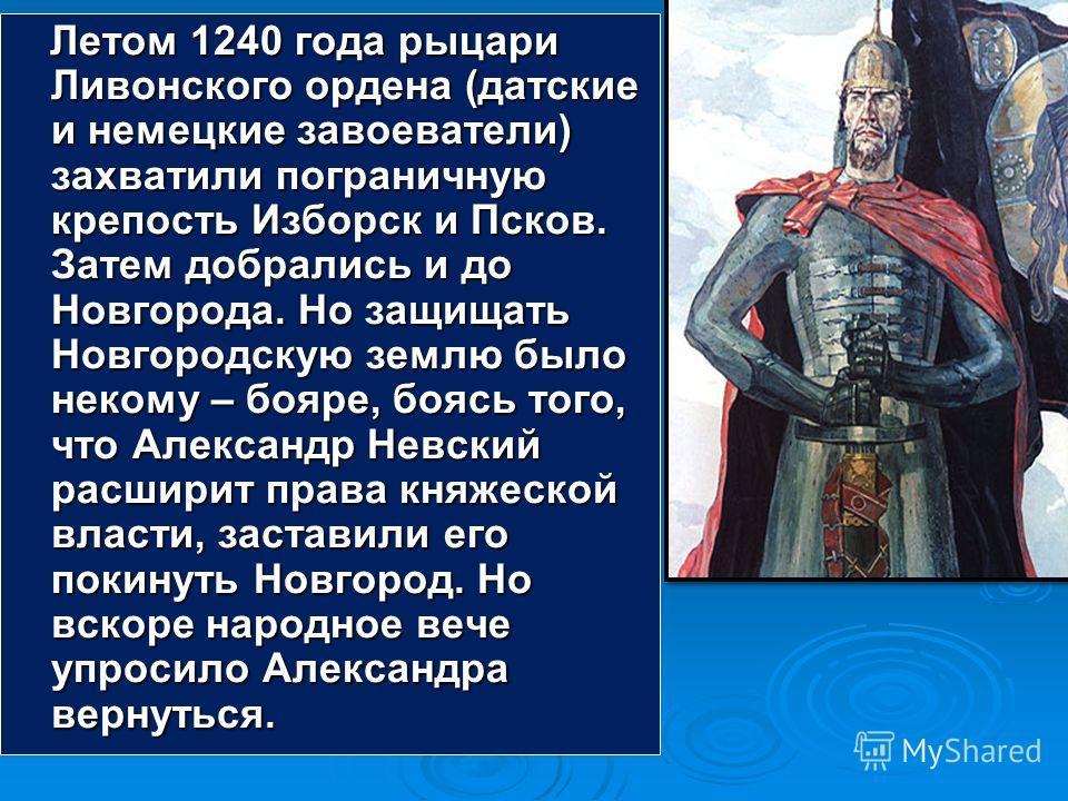 Летом 1240 года рыцари Ливонского ордена (датские и немецкие завоеватели) захватили пограничную крепость Изборск и Псков. Затем добрались и до Новгорода. Но защищать Новгородскую землю было некому – бояре, боясь того, что Александр Невский расширит п