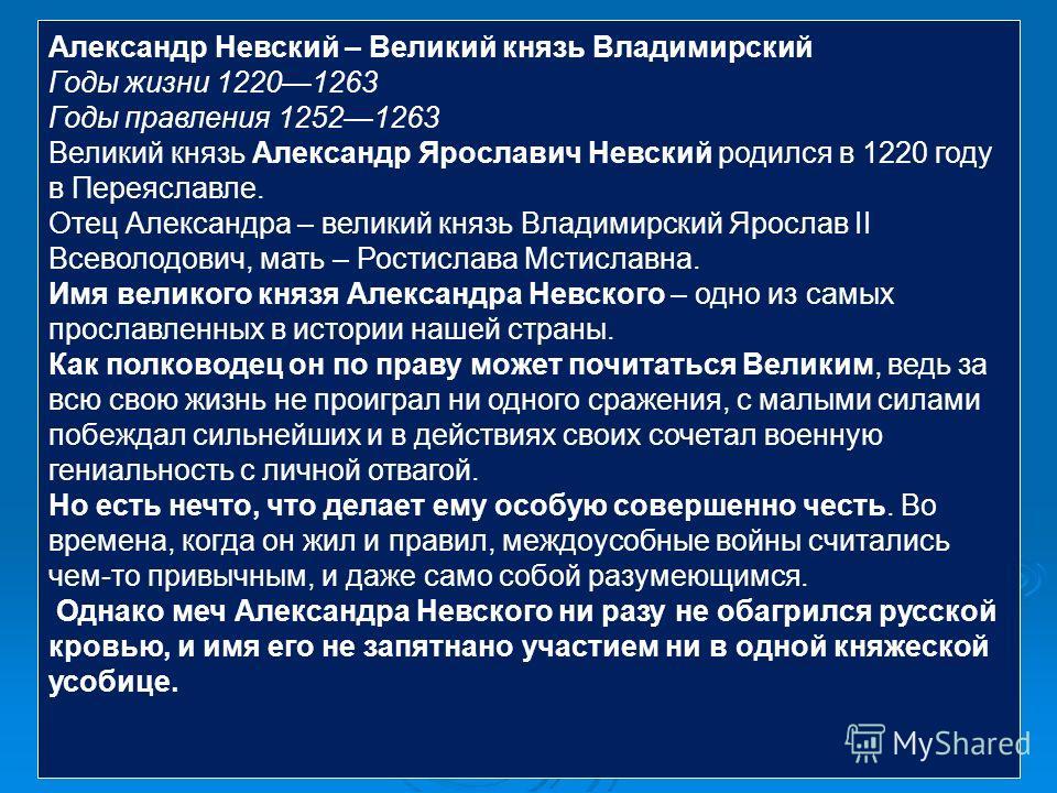 Александр Невский – Великий князь Владимирский Годы жизни 12201263 Годы правления 12521263 Великий князь Александр Ярославич Невский родился в 1220 году в Переяславле. Отец Александра – великий князь Владимирский Ярослав II Всеволодович, мать – Рости