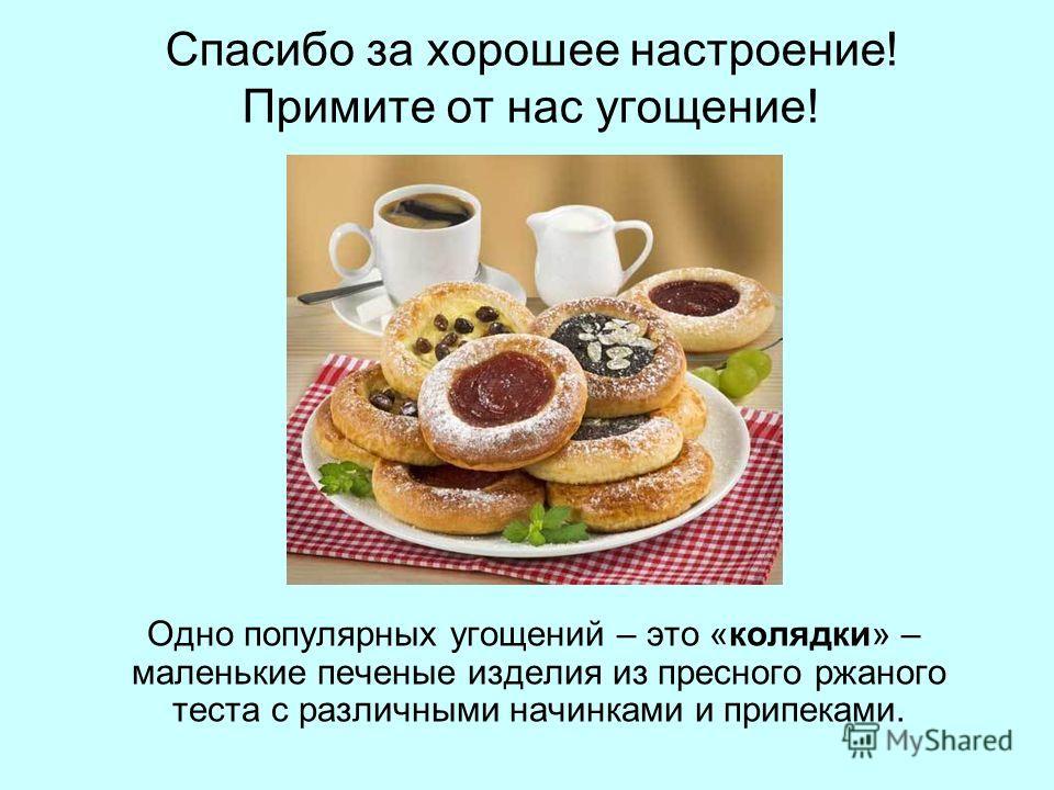 Спасибо за хорошее настроение! Примите от нас угощение! Одно популярных угощений – это «колядки» – маленькие печеные изделия из пресного ржаного теста с различными начинками и припеками.