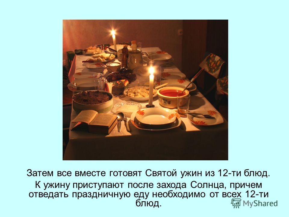 Затем все вместе готовят Святой ужин из 12-ти блюд. К ужину приступают после захода Солнца, причем отведать праздничную еду необходимо от всех 12-ти блюд.