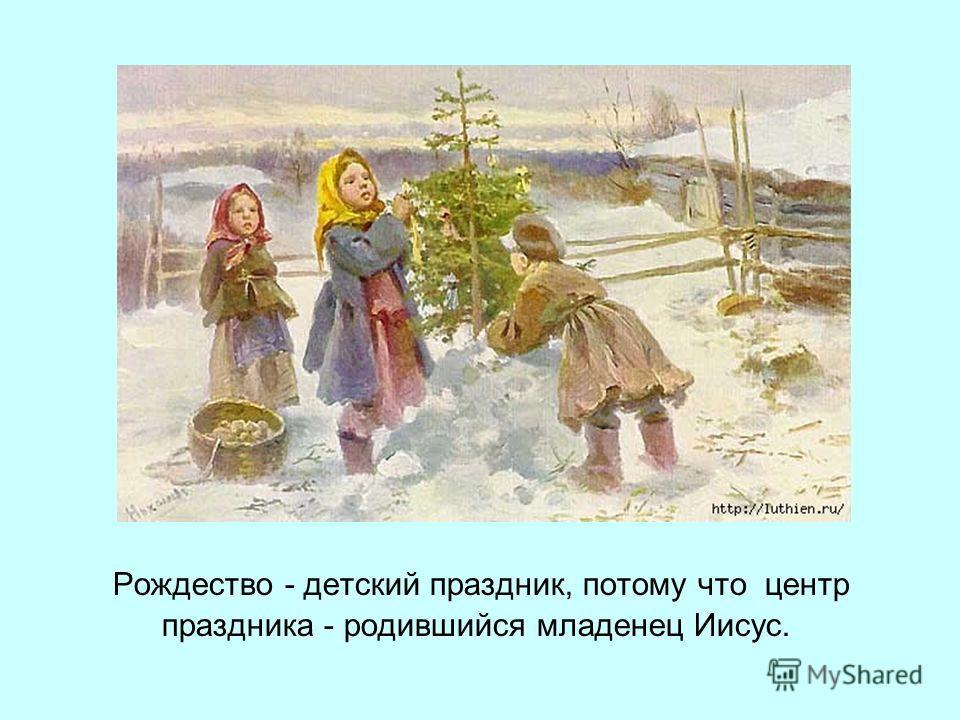 Рождество - детский праздник, потому что центр праздника - родившийся младенец Иисус.