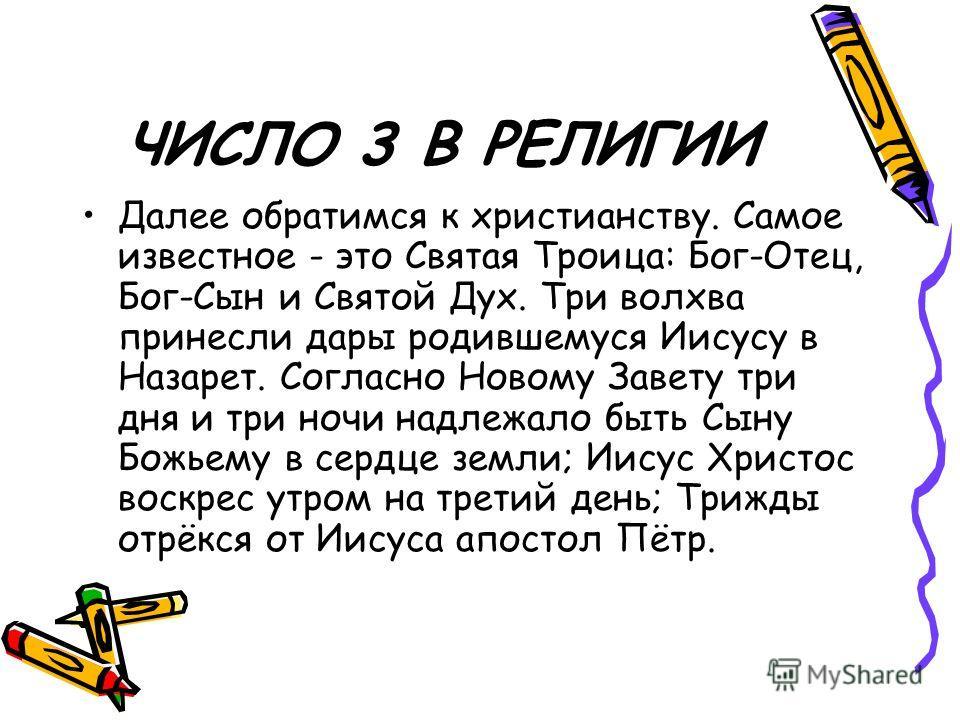 ЧИСЛО 3 В РЕЛИГИИ Далее обратимся к христианству. Самое известное - это Святая Троица: Бог-Отец, Бог-Сын и Святой Дух. Три волхва принесли дары родившемуся Иисусу в Назарет. Согласно Новому Завету три дня и три ночи надлежало быть Сыну Божьему в серд