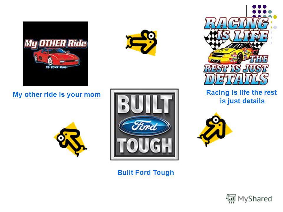 My other ride is your mom Built Ford Tough Racing is life the rest is just details