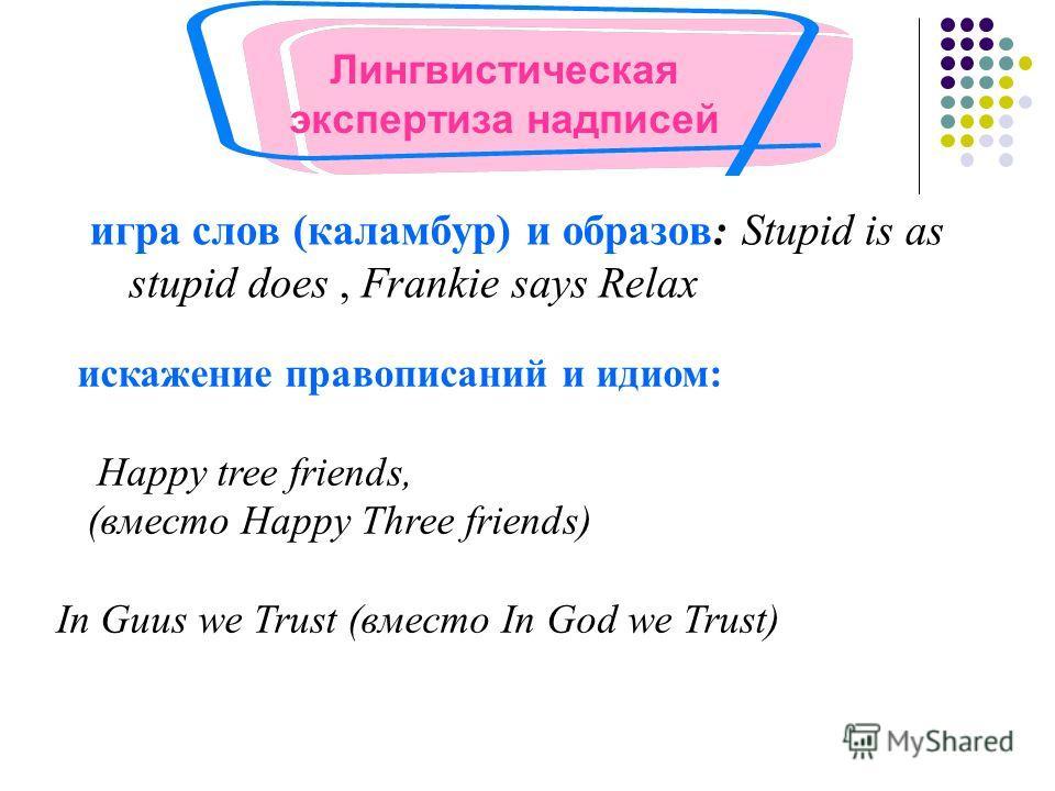 игра слов (каламбур) и образов: Stupid is as stupid does, Frankie says Relax искажение правописаний и идиом: Happy tree friends, (вместо Happy Three friends) In Guus we Trust (вместо In God we Trust) Лингвистическая экспертиза надписей