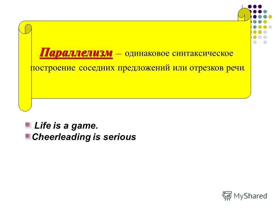 Параллелизм Параллелизм – одинаковое синтаксическое построение соседних предложений или отрезков речи. Life is a game. Cheerleading is serious
