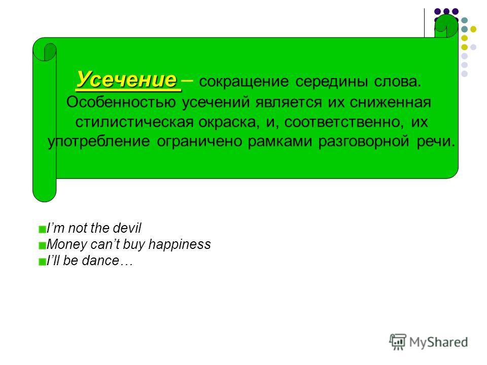Усечение Усечение – сокращение середины слова. Особенностью усечений является их сниженная стилистическая окраска, и, соответственно, их употребление ограничено рамками разговорной речи. Im not the devil Money cant buy happiness Ill be dance…