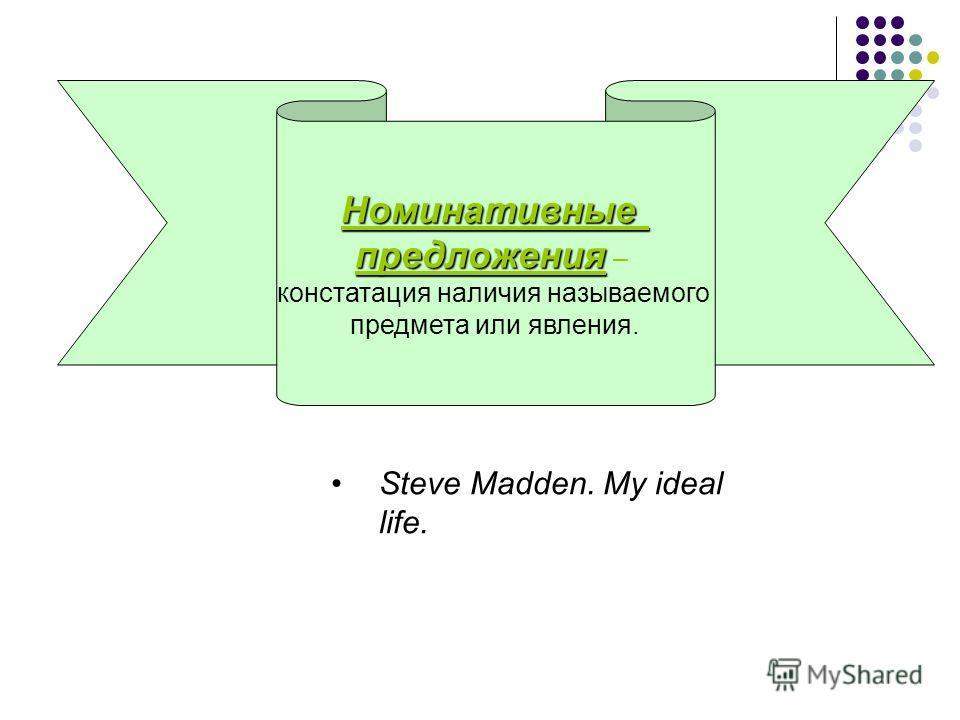 Номинативные предложения предложения – констатация наличия называемого предмета или явления. Steve Madden. My ideal life.
