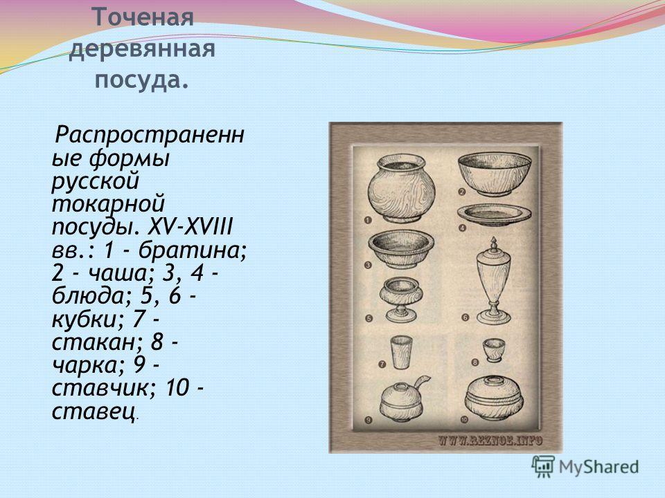 Точеная деревянная посуда. Распространенн ые формы русской токарной посуды. XV-XVIII вв.: 1 - братина; 2 - чаша; 3, 4 - блюда; 5, 6 - кубки; 7 - стакан; 8 - чарка; 9 - ставчик; 10 - ставец.