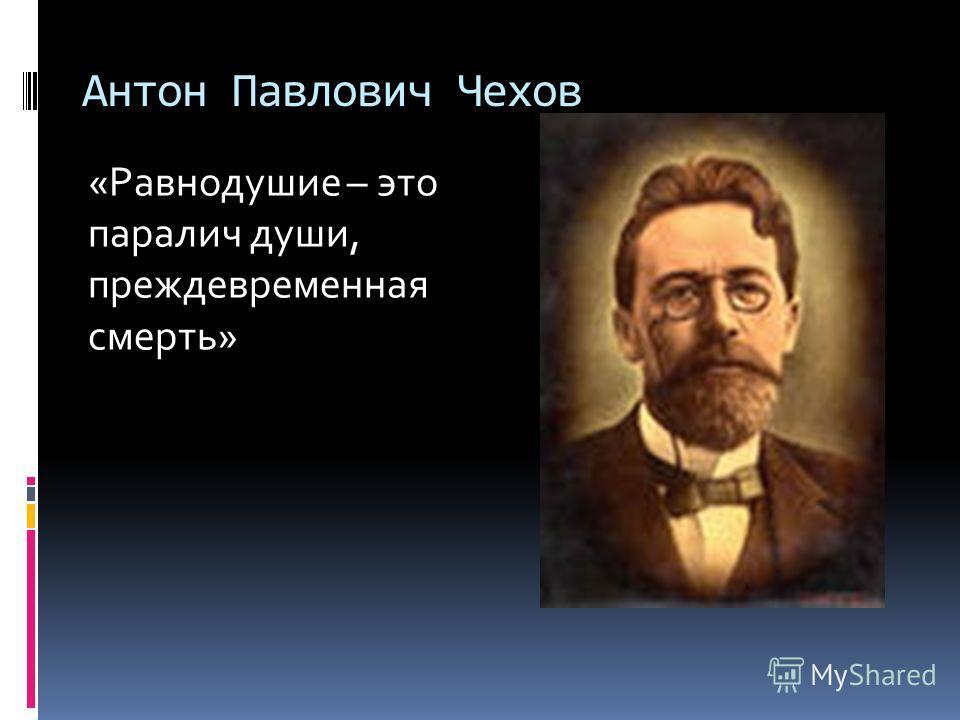 Антон Павлович Чехов «Равнодушие – это паралич души, преждевременная смерть»