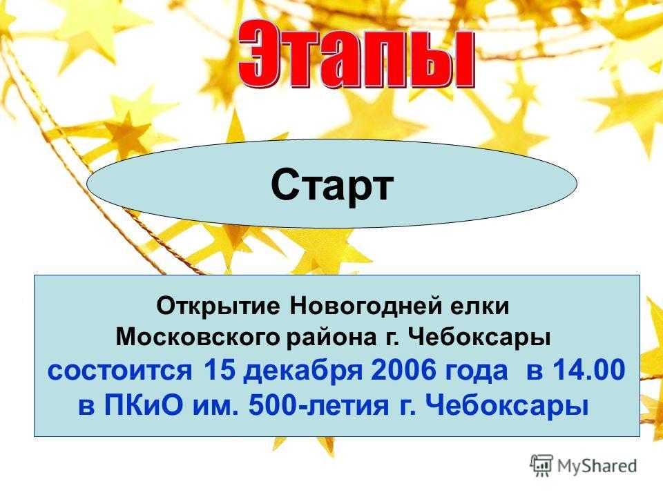 Старт Открытие Новогодней елки Московского района г. Чебоксары состоится 15 декабря 2006 года в 14.00 в ПКиО им. 500-летия г. Чебоксары