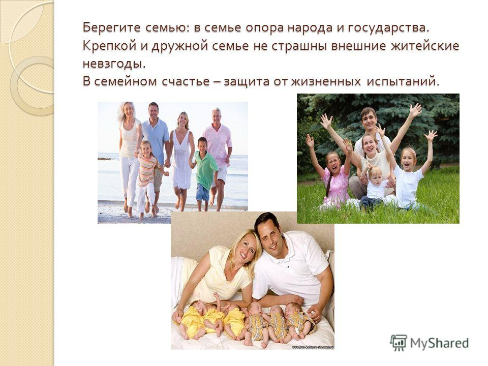 Берегите семью : в семье опора народа и государства. Крепкой и дружной семье не страшны внешние житейские невзгоды. В семейном счастье – защита от жизненных испытаний.