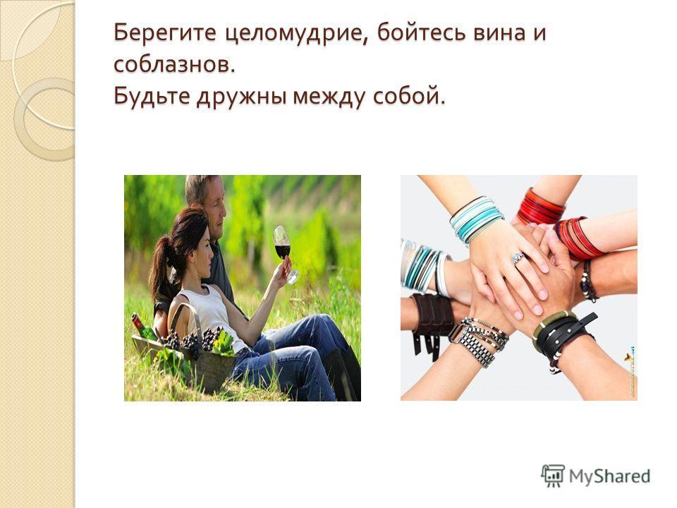 Берегите целомудрие, бойтесь вина и соблазнов. Будьте дружны между собой.