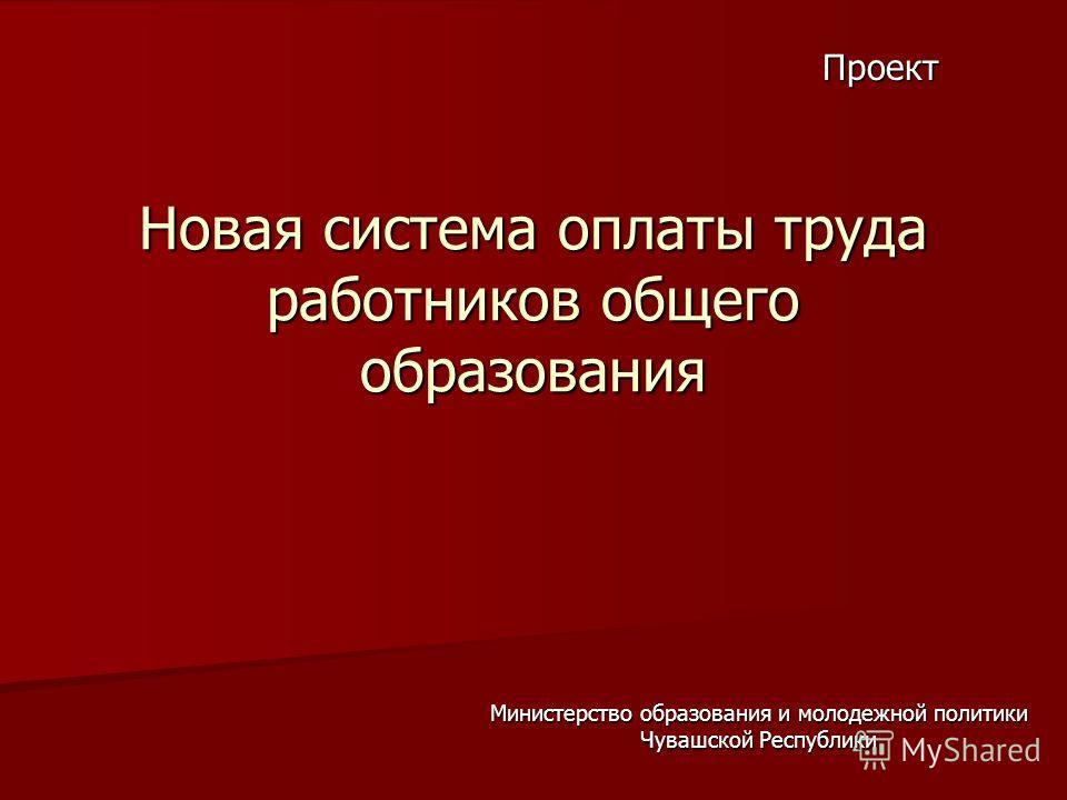 Новая система оплаты труда работников общего образования Министерство образования и молодежной политики Чувашской Республики Проект