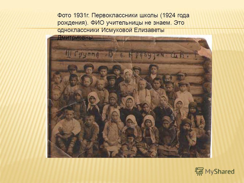 Фото 1931г. Первоклассники школы (1924 года рождения). ФИО учительницы не знаем. Это одноклассники Исмуковой Елизаветы Дмитриевны.