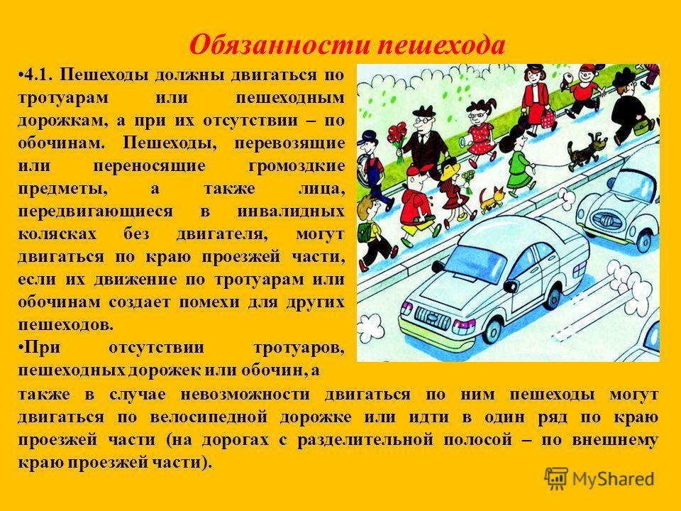 Обязанности пешехода 4.1. Пешеходы должны двигаться по тротуарам или пешеходным дорожкам, а при их отсутствии – по обочинам. Пешеходы, перевозящие или переносящие громоздкие предметы, а также лица, передвигающиеся в инвалидных колясках без двигателя,