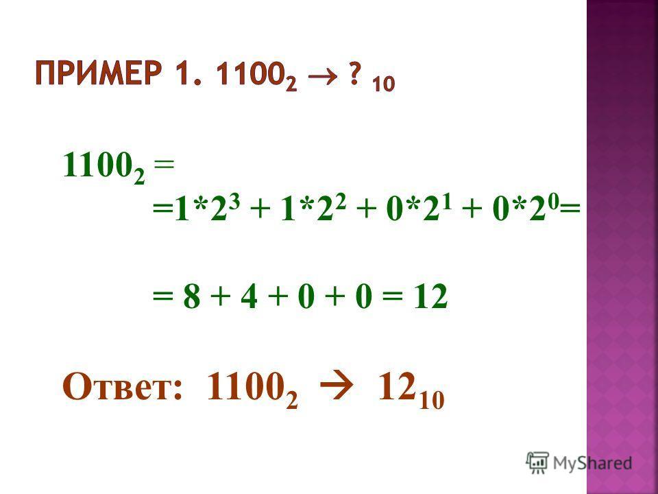 1100 2 = =1*2 3 + 1*2 2 + 0*2 1 + 0*2 0 = = 8 + 4 + 0 + 0 = 12 Ответ: 1100 2 12 10