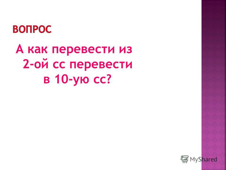 А как перевести из 2-ой сс перевести в 10-ую сс?