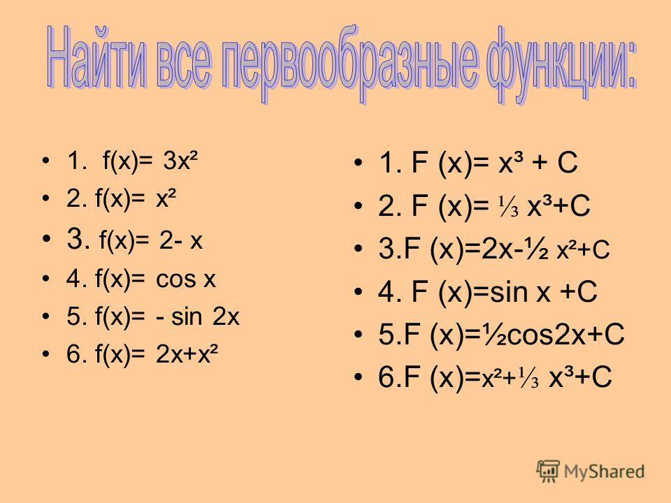 1. f(х)= 3х² 2. f(х)= х² 3. f(х)= 2- х 4. f(х)= cos x 5. f(х)= - sin 2x 6. f(х)= 2х+х² 1. F (x)= х³ + С 2. F (x)= х³+С 3.F (x)=2х-½ х²+С 4. F (x)=sin x +С 5.F (x)=½cos2x+С 6.F (x)= х²+ х³+С
