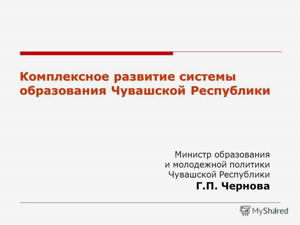 1 Министр образования и молодежной политики Чувашской Республики Г.П. Чернова Комплексное развитие системы образования Чувашской Республики
