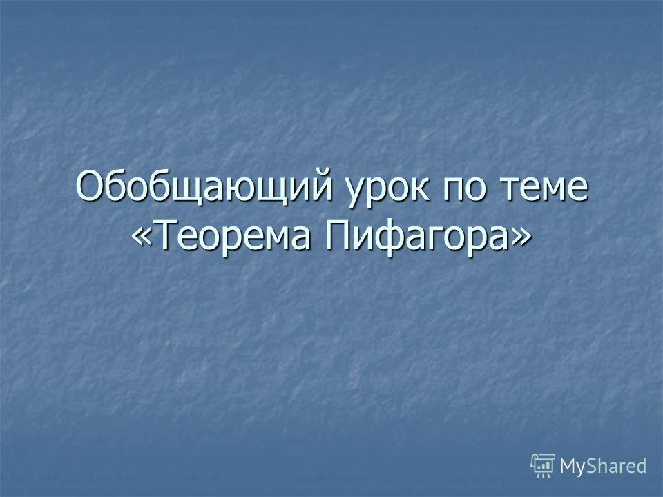 Обобщающий урок по теме «Теорема Пифагора»