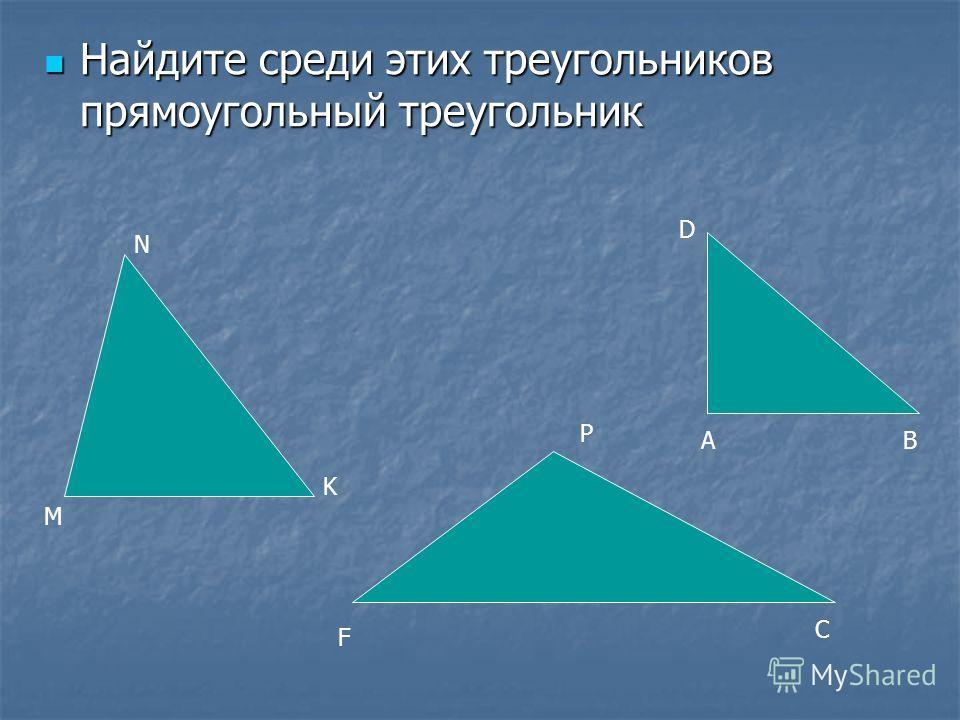 Найдите среди этих треугольников прямоугольный треугольник Найдите среди этих треугольников прямоугольный треугольник M N K F C P A D B