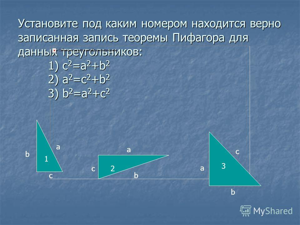 Установите под каким номером находится верно записанная запись теоремы Пифагора для данных треугольников: 1) c 2 =a 2 +b 2 2) a 2 =c 2 +b 2 3) b 2 =a 2 +c 2 1 2 3 b a c a c a b c b