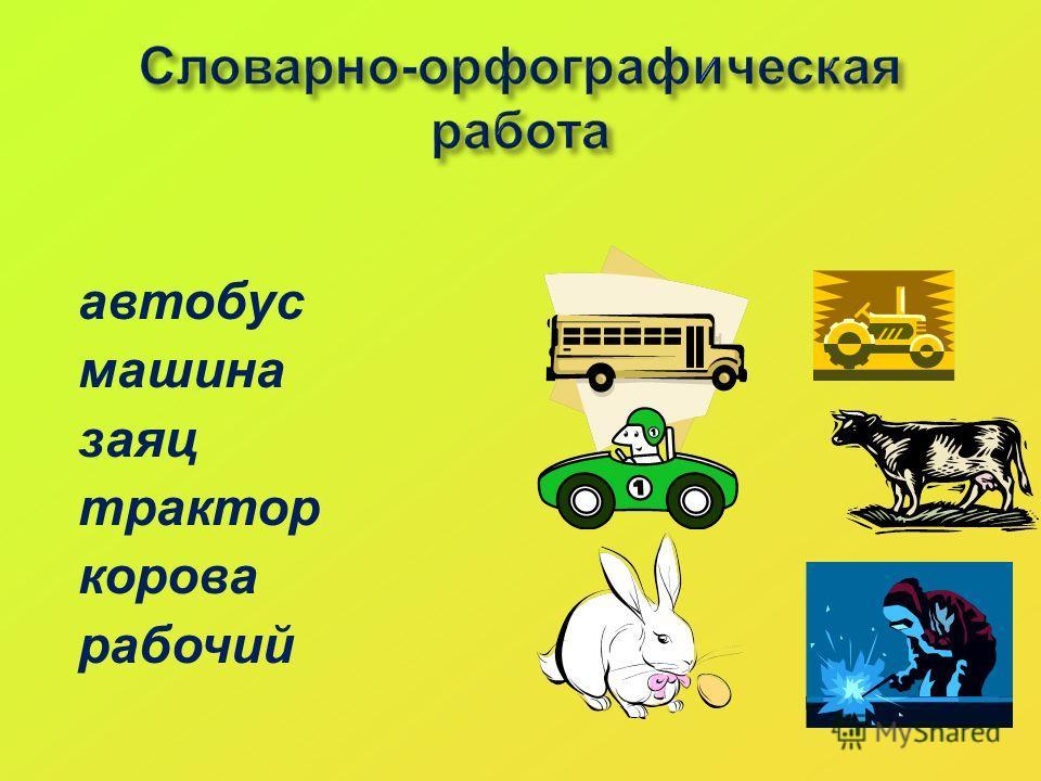 Словарно-орфографическая работа автобус машина заяц трактор корова рабочий