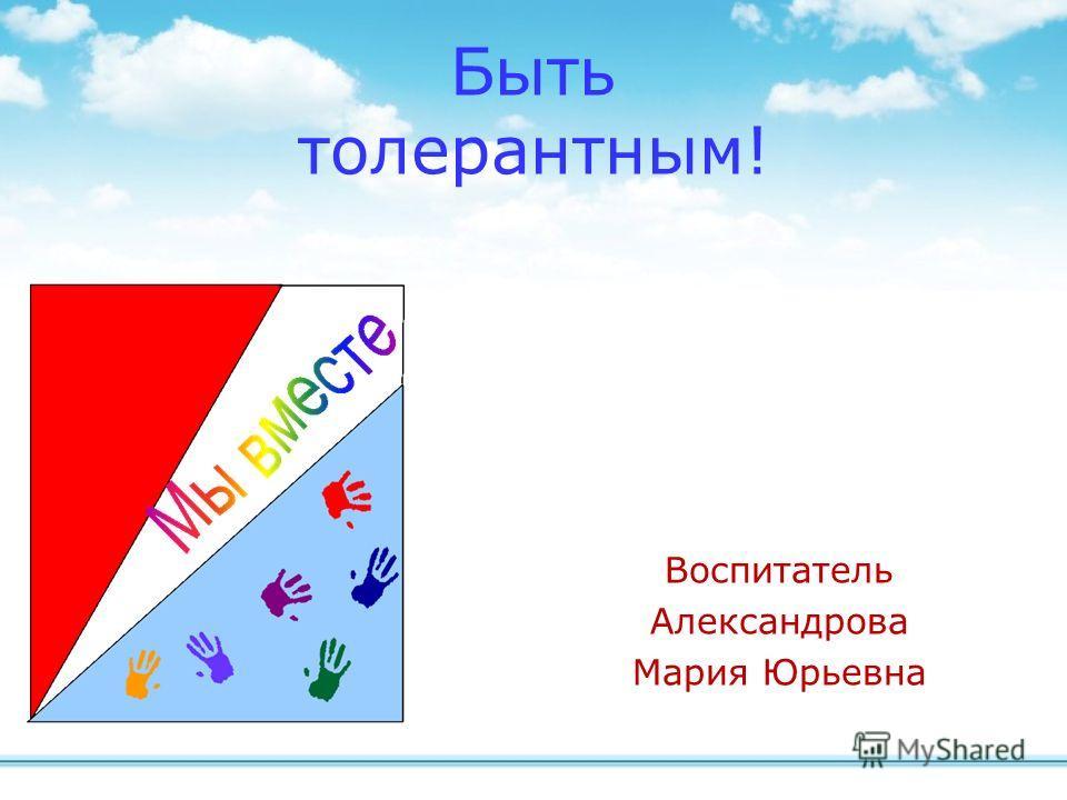 Воспитатель Александрова Мария Юрьевна Быть толерантным!