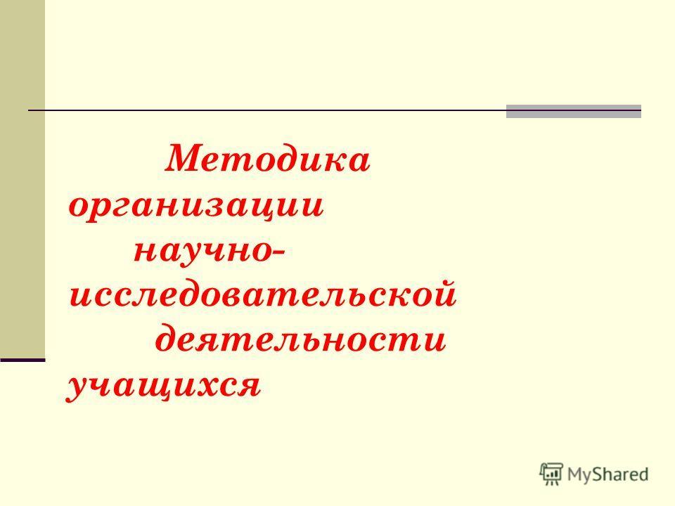 Методика организации научно- исследовательской деятельности учащихся