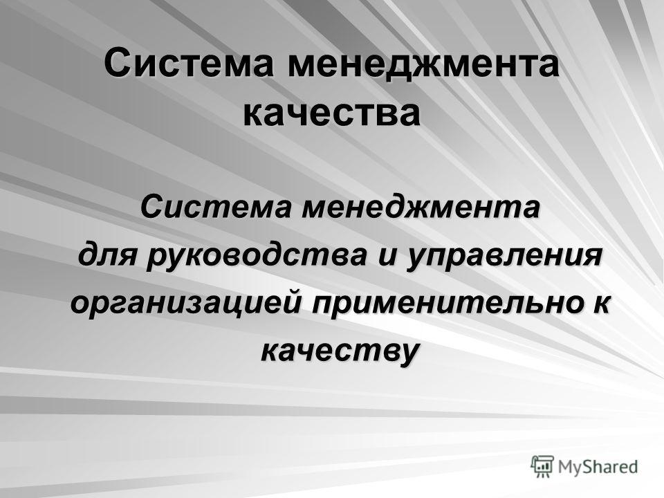 Система менеджмента качества Система менеджмента для руководства и управления организацией применительно к качеству