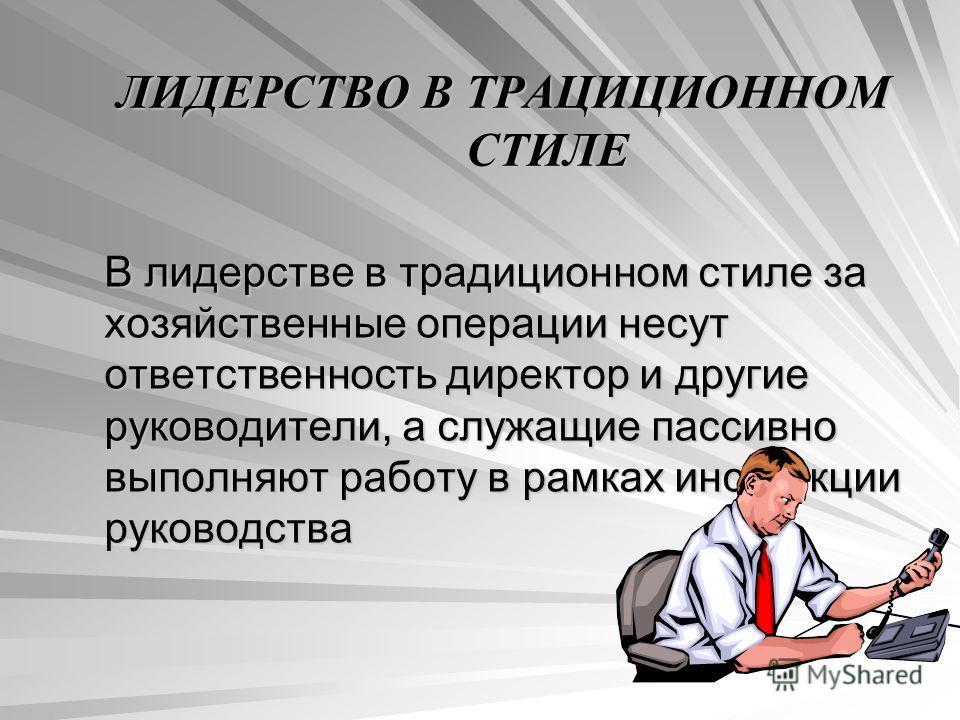 ЛИДЕРСТВО В ТРАЦИЦИОННОМ СТИЛЕ В лидерстве в традиционном стиле за хозяйственные операции несут ответственность директор и другие руководители, а служащие пассивно выполняют работу в рамках инструкции руководства