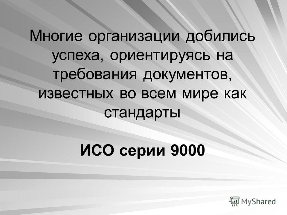 Многие организации добились успеха, ориентируясь на требования документов, известных во всем мире как стандарты ИСО серии 9000