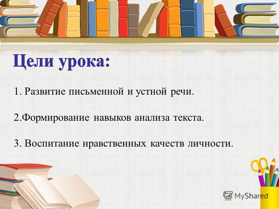 1. Развитие письменной и устной речи. 2.Формирование навыков анализа текста. 3. Воспитание нравственных качеств личности.